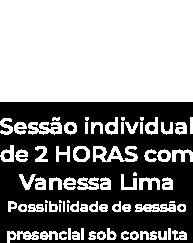 Sessão individual de 2 HORAS com Vanessa Lima
